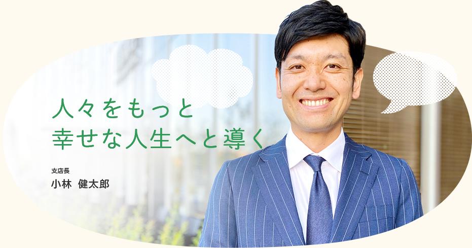 人々をもっと幸せな人生へと導く / 支店長 小林 健太郎