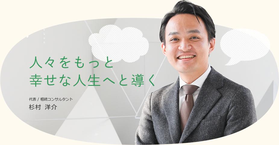 人々をもっと幸せな人生へと導く代表 / 相続コンサルタント杉村 洋介